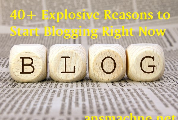 40+ Explosive Reasons to Start Blogging Right Now