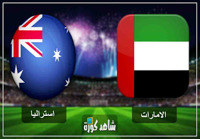 مشاهدة مباراة الامارات واستراليا بث مباشر لايف اليوم