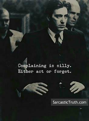 Complaining is silly.Either act or forget