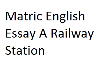 Matric English Essay A Railway Station