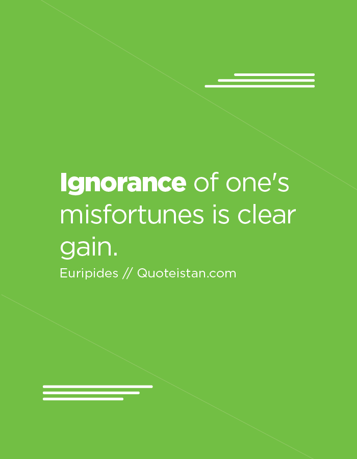Ignorance of one's misfortunes is clear gain.