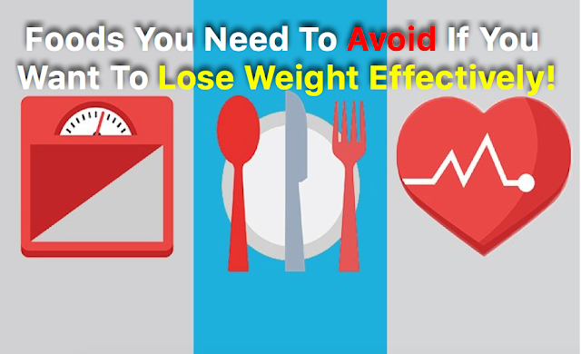 Foods You Need To Avoid If You Want To Lose Weight Effectively!