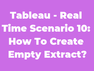 Tableau - Real Time Scenario 10: How to create empty extract