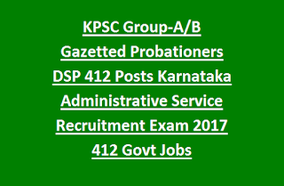 KPSC Group-A, B Gazetted Probationers DSP Posts of Karnataka Administrative Service Recruitment Exam 2017 412 Govt Jobs