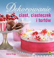 """Annie Rigg, """"Dekorowanie ciast, ciasteczek i tortów"""""""