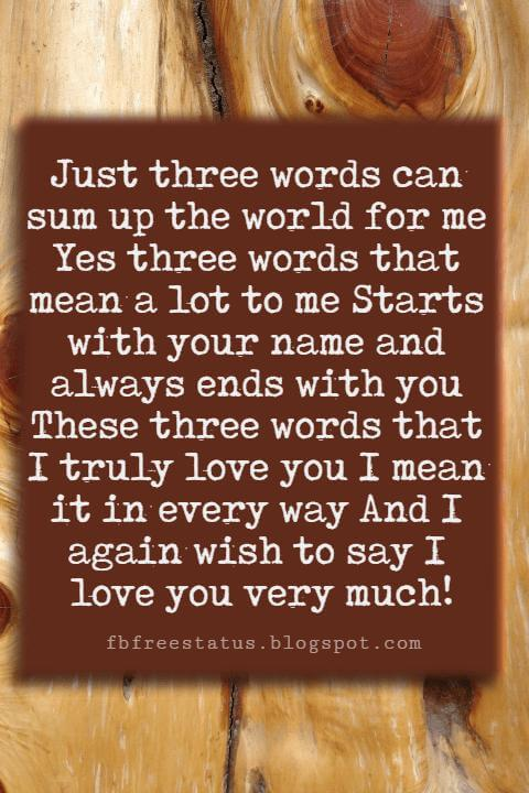 Love You Messages, Just three words can sum up the world for me Yes three words that mean a lot to me Starts with your name and always ends with you These three words that I truly love you I mean it in every way And I again wish to say I love you very much!