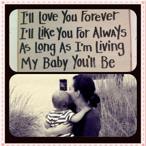 Love Quotes for Mother from Son: i'll love you forget i'll like you always as long as i'm living my baby you'll be.