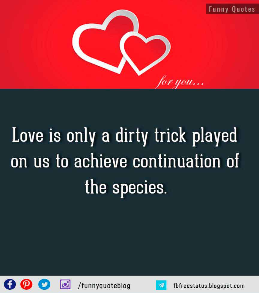 Love is only a dirty trick played on us to achieve continuation of the species. - W. Somerset Maugham