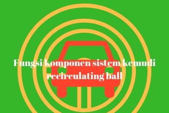 Fungsi komponen sistem kemudi recirculating ball