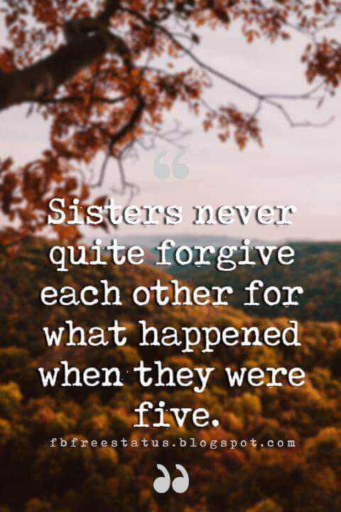 inspirational quotes about sisters, Sisters never quite forgive each other for what happened when they were five.