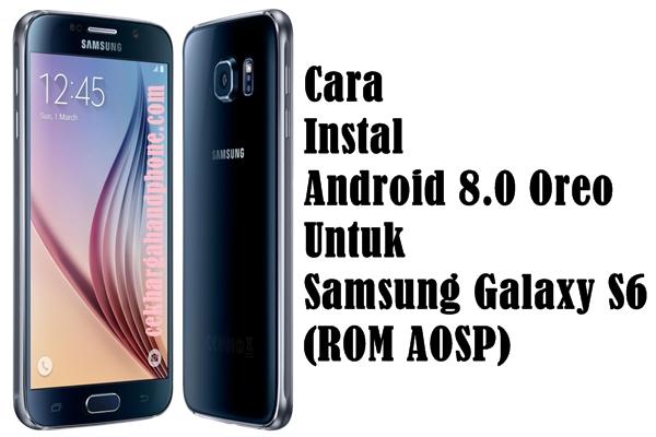 Cara Instal Android 8.0 Oreo Untuk Samsung Galaxy S6 (ROM AOSP)