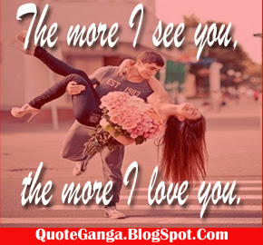The more I see you the more I love you.