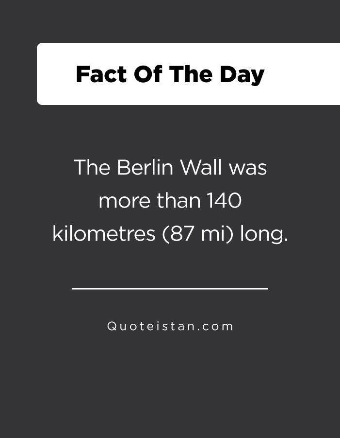 The Berlin Wall was more than 140 kilometres (87 mi) long.