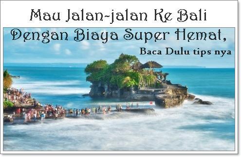 Mau Jalan-jalan Ke Bali Dengan Biaya Super Hemat, Baca Dulu tips nya