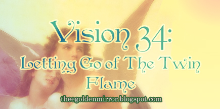 Vision 34: Letting Go of The Twin Flame ~ The Golden Mirror