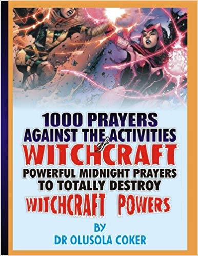 1000 prayers against the activities of Witchcraft: Powerful Midnight prayers to totally destroy wit