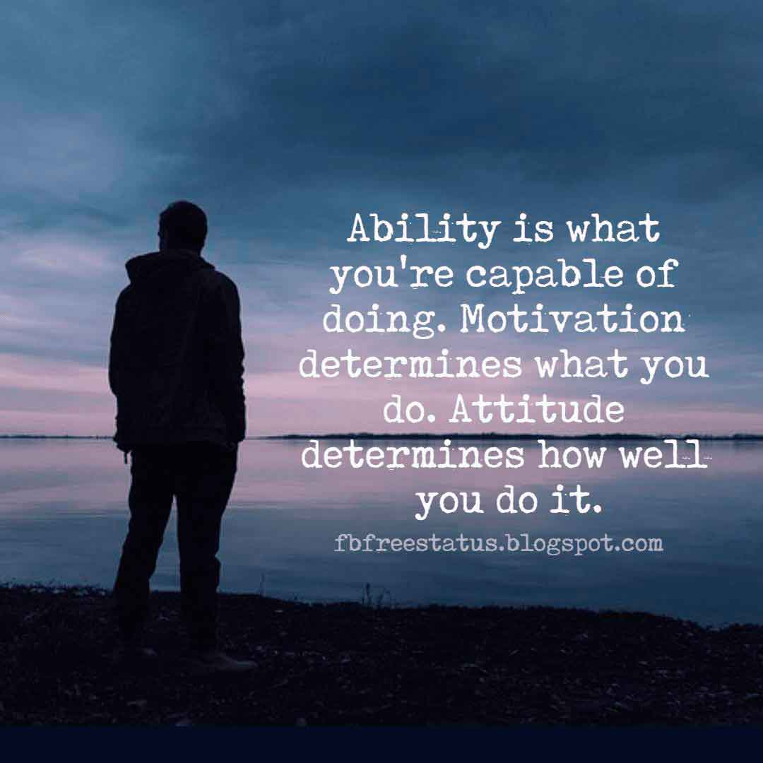 Ability is what you're capable of doing. Motivation determines what you do. Attitude determines how well you do it., Quotes About Positive Attitude.