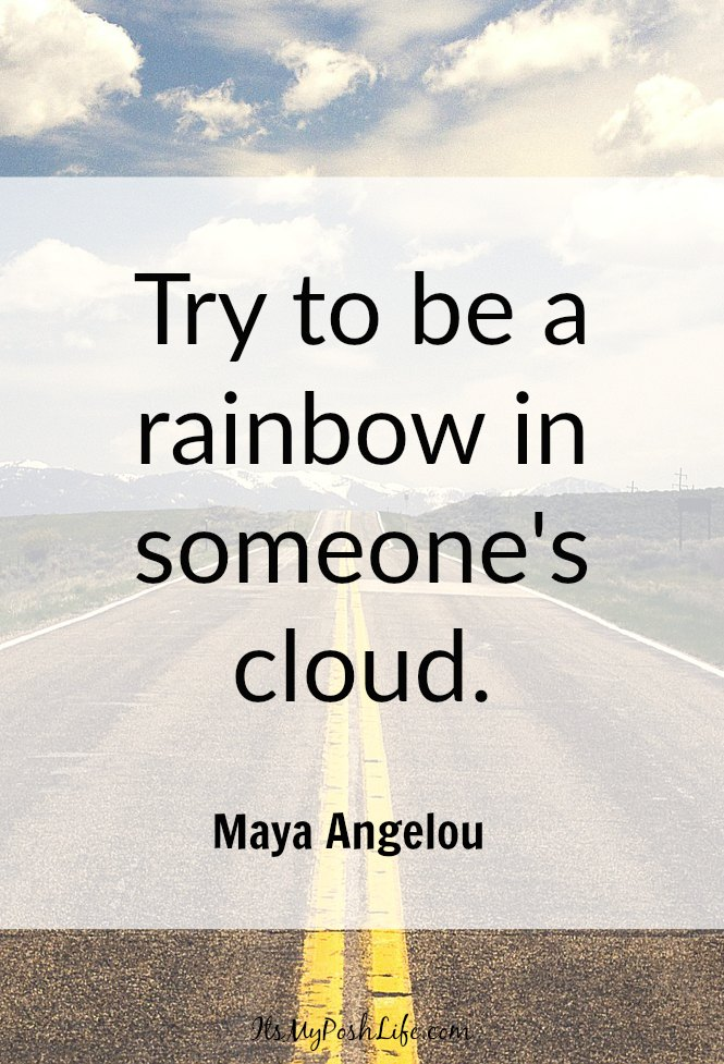 Try to be a rainbow in someone's cloud. Maya Angelou