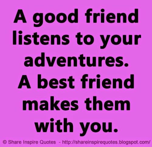 A good friend listens to your adventures. A best friend ...