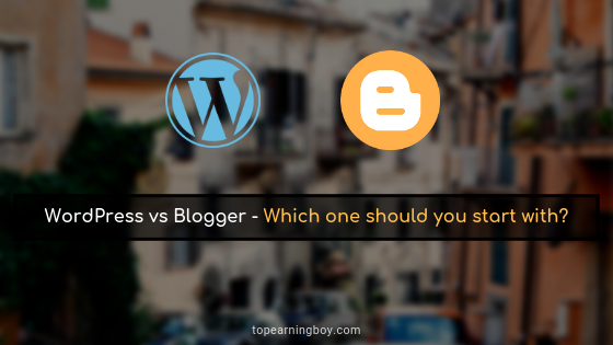 WordPress vs Blogger - Which One Should You Start With?