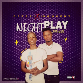 Dereal Ft. Iso Scent – Night Play (Ere Ale)