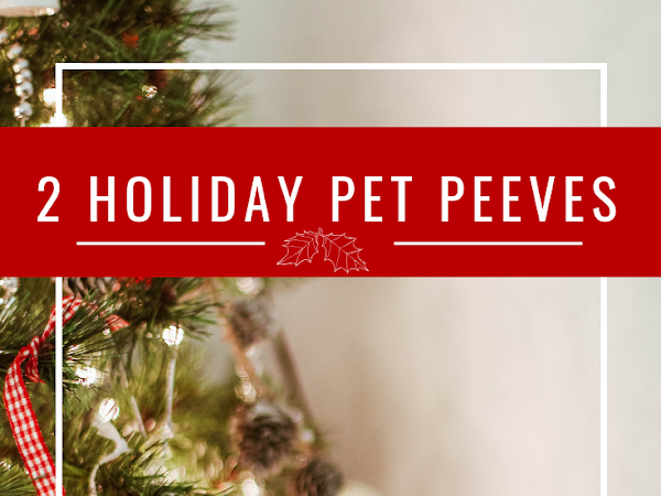 12 Days of Christmas - 2 Holiday Pet Peeves