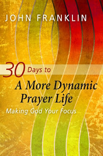 30 Days to a More Dynamic Prayer Life: Making God Your Focus. John Franklin