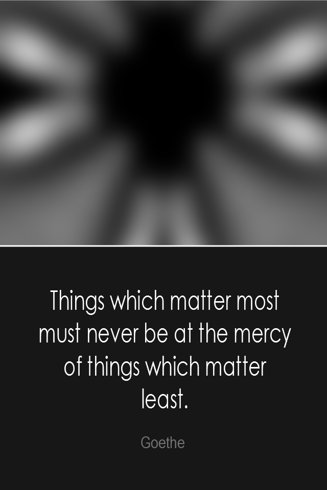 visual quote - image quotation: Things which matter most must never be at the mercy of things which matter least. - Goethe