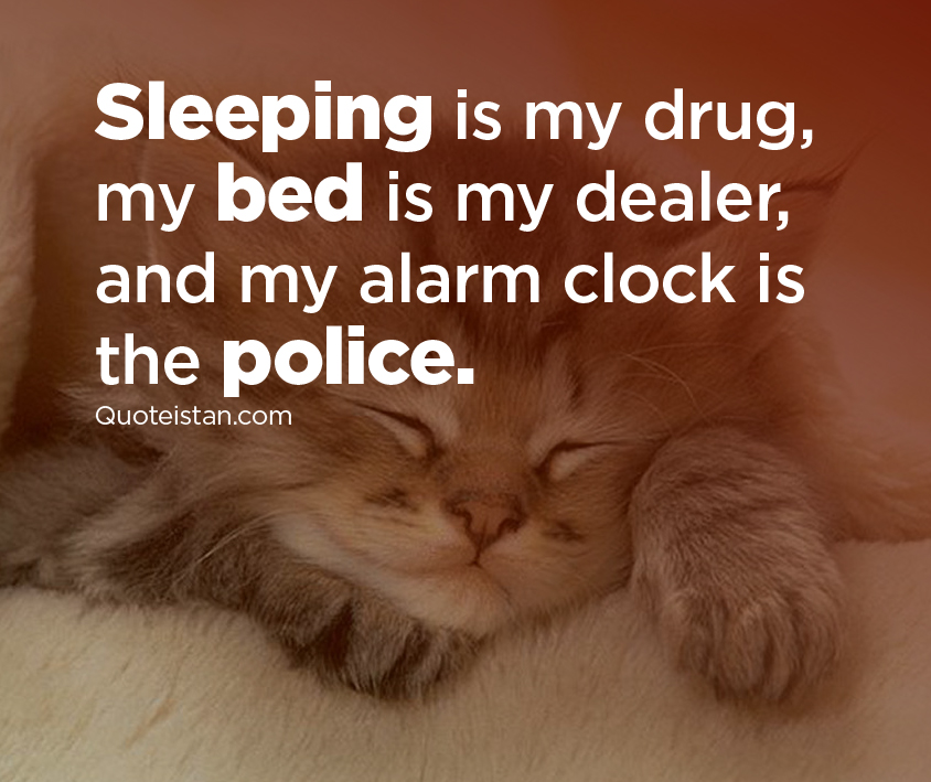 Sleeping is my drug, my bed is my dealer, and my alarm clock is the police.