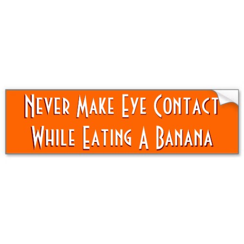 Never Make Eye Contact While Eating A Banana | Funny Bumper Sticker