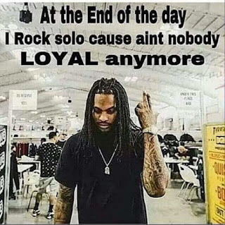 at the end of the day I rock solo cause aint nobody LOYAL anymore