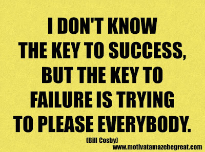 "Success Quotes And Sayings About Life: ""I don't know the key to success, but the key to failure is trying to please everybody."" - Bill Cosby"