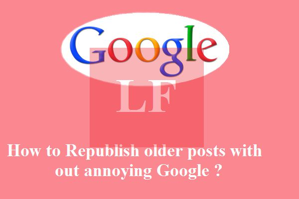 How to republish older posts without annoying Google ?