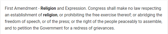 First Amendment - Religion and Expression. Congress shall make no law respecting an establishment of religion, or prohibiting the free exercise thereof; or abridging the freedom of speech, or of the press; or the right of the people peaceably to assemble, and to petition the Government for a redress of grievances.