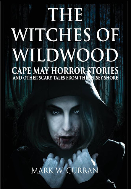 The Witches of Wildwood: Cape May Horror Stories and Other Scary Tales from the Jersey Shore by Mark W. Curran