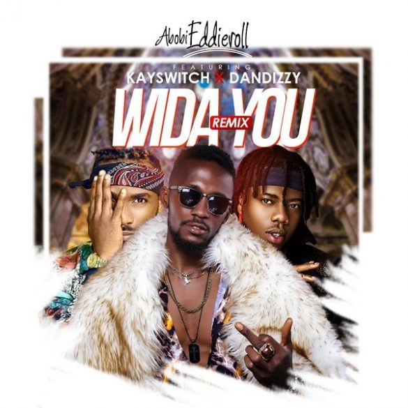 [Music] Abobi Eddieroll ft. DanDizzy, Kayswitch – Wida You (Remix)