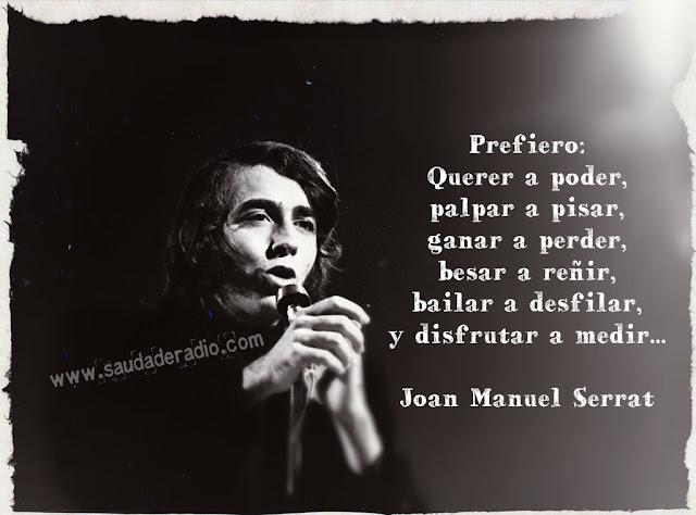 """""""Prefiero querer a poder, palpar a pisar, ganar a perder, besar a reñir, bailar a desfilar y disfrutar a medir."""" Joan Manuel Serrat"""