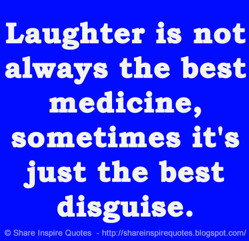 Best Quotes About Medicine: Laughter Is Not Always The Best Medicine, Sometimes It's