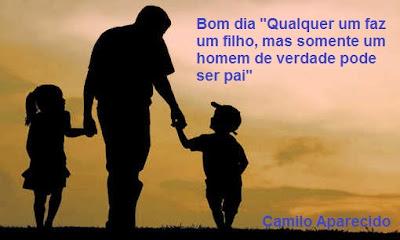 """Bom dia """"Qualquer um faz um filho, mas somente um homem de verdade pode ser pai"""""""