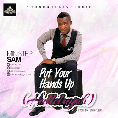 Music: Put Your Hands Up [Halleluyah] – Minister Sam