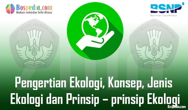Pengertian Ekologi, Konsep, Jenis Ekologi dan Prinsip – prinsip Ekologi