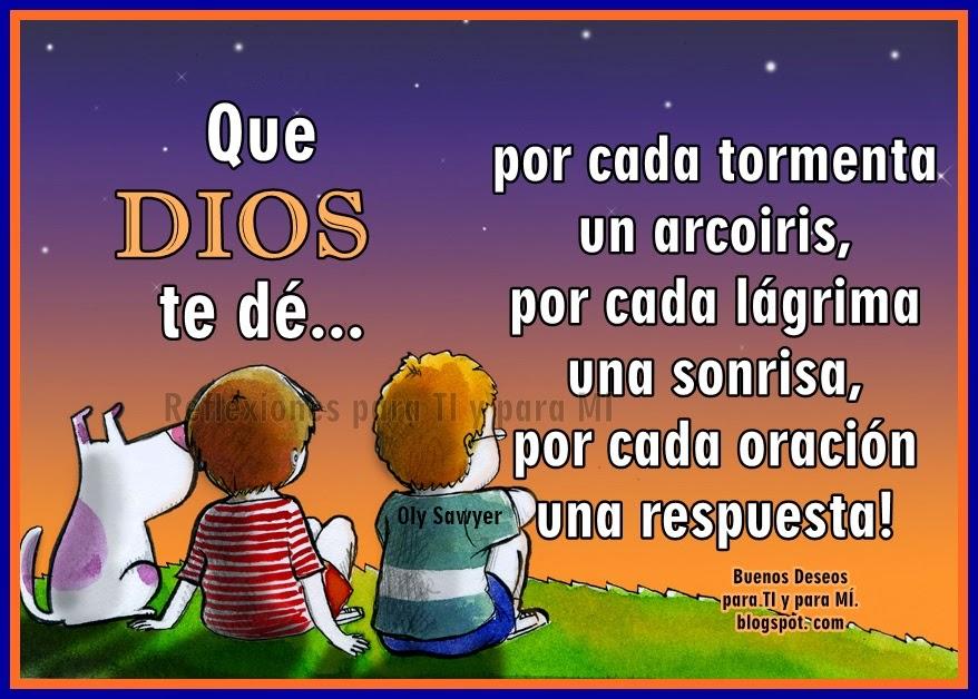 Que DIOS te dé... por cada tormenta, un arcoiris... por cada lágrima, una sonrisa... por cada oración, una respuesta!