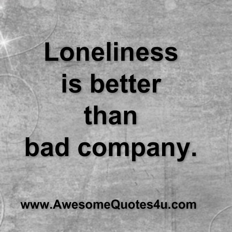 Awesome Quotes: Loneliness is better than bad company.