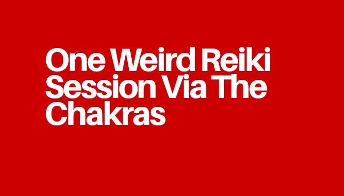 One Weird Reiki Session Via The Chakras