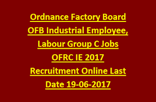 Ordnance Factory Board OFB Industrial Employee, Labour Group C Jobs OFRC IE 2017 Recruitment Apply Online Last Date 19-06-2017
