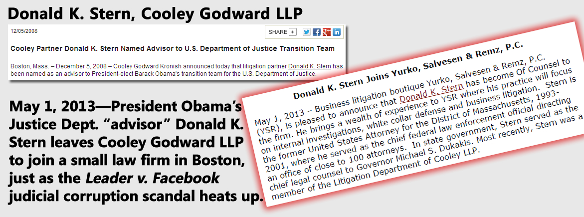 May 1, 2013—President Obama's Justice Dept. ''advisor'' Donald K. Stern leaves Cooley Godward LLP to join a small law firm in Boston, just as the Leader v. Facebook judicial corruption scandal heats up
