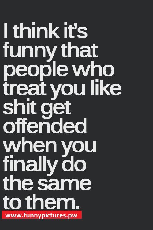 People who treat you like shit