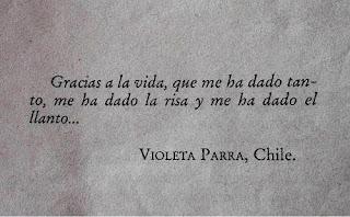 """""""Gracias a la vida, que me ha dado tanto, me ha dado la risa y me ha dado el llanto..."""" Violeta Parra"""