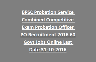BPSC Probation Service Combined Competitive Exam Probation Officer PO Recruitment 2016 60 Govt Jobs Online Last Date 31-10-2016