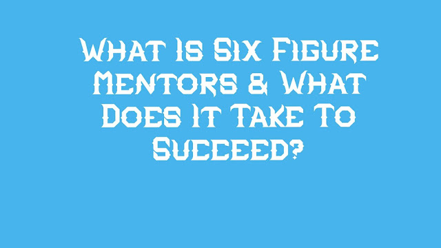 What Is Six Figure Mentors & What Does It Take To Succeed?